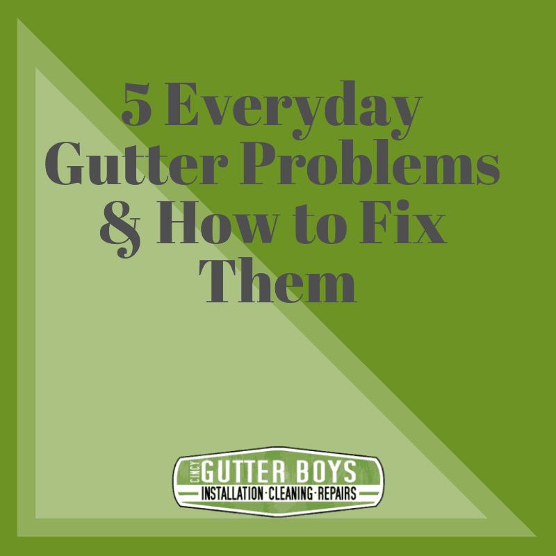5 Everyday Gutter Problems How To Fix Them Cincy Gutter Boys