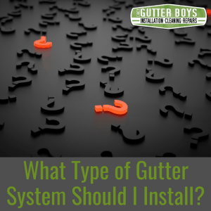 What Type of Gutter System Should I Install?