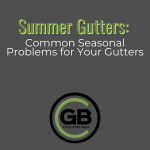 Summer Gutters: Common Seasonal Problems for your Gutters