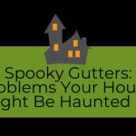 Spooky Gutter Problems
